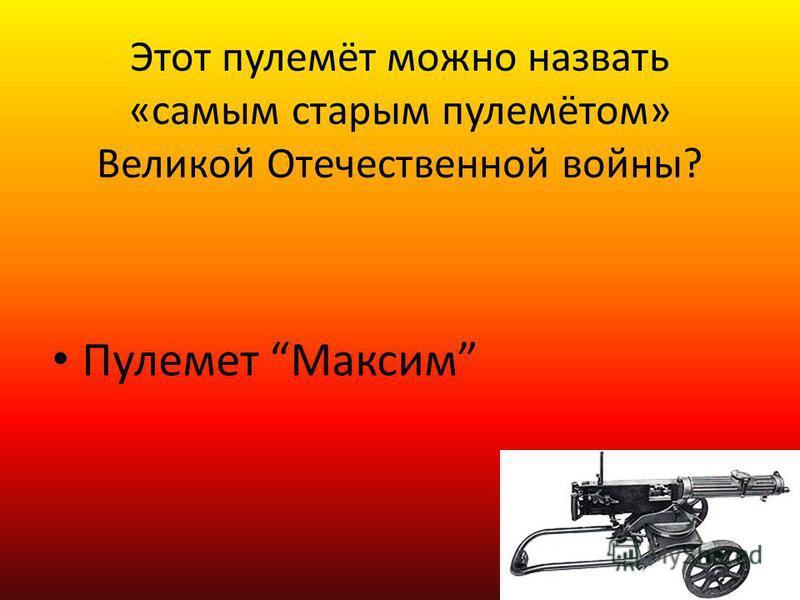 Этот пулемёт можно назвать «самым старым пулемётом» Великой Отечественной войны? Пулемет Максим