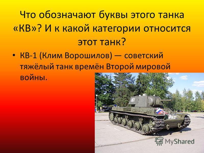 Что обозначают буквы этого танка «КВ»? И к какой категории относится этот танк? КВ-1 (Клим Ворошилов) советский тяжёлый танк времён Второй мировой войны.