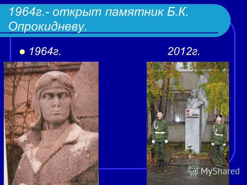 1964 г.- открыт памятник Б.К. Опрокидневу. 1964 г.2012 г.