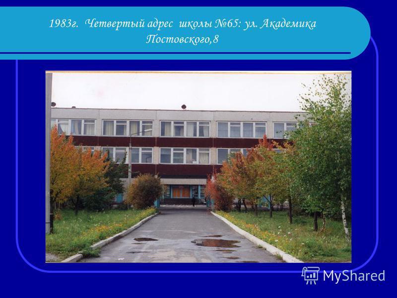 1983 г. Четвертый адрес школы 65: ул. Академика Постовского,8