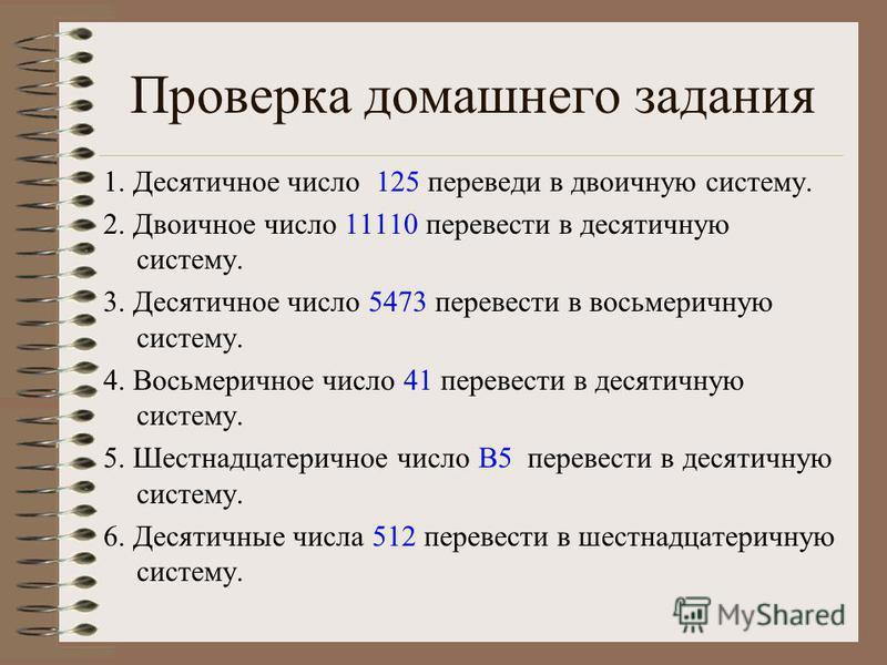 Проверка домашнего задания 1. Десятичное число 125 переведи в двоичную систему. 2. Двоичное число 11110 перевести в десятичную систему. 3. Десятичное число 5473 перевести в восьмеричную систему. 4. Восьмеричное число 41 перевести в десятичную систему