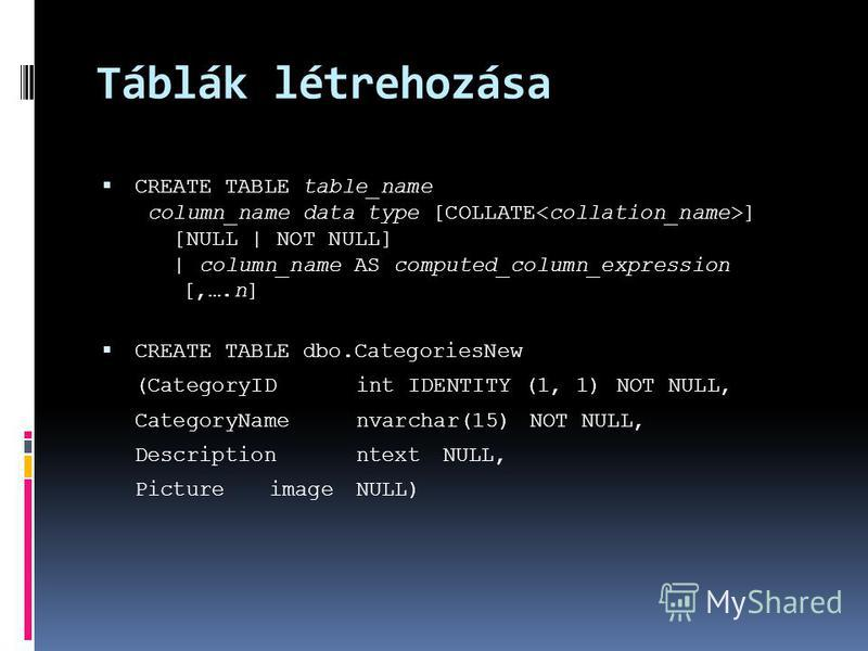 Táblák létrehozása CREATE TABLE table_name column_name data type [COLLATE ] [NULL | NOT NULL] | column_name AS computed_column_expression [,….n] CREATE TABLE dbo.CategoriesNew (CategoryIDint IDENTITY (1, 1)NOT NULL, CategoryNamenvarchar(15)NOT NULL,