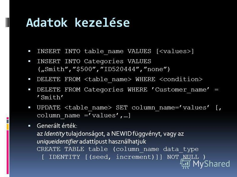 Adatok kezelése INSERT INTO table_name VALUES [ ] INSERT INTO Categories VALUES (Smith,$500,ID520444,none) DELETE FROM WHERE DELETE FROM Categories WHERE Customer_name = Smith UPDATE SET column_name=values [, column_name =values,…] Generált érték: az