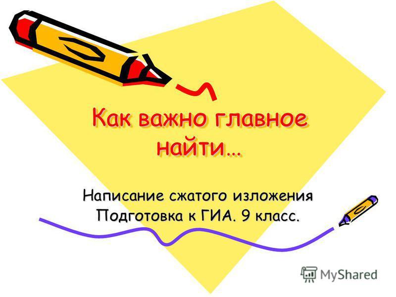 Как важно главное найти… Написание сжатого изложения Подготовка к ГИА. 9 класс.