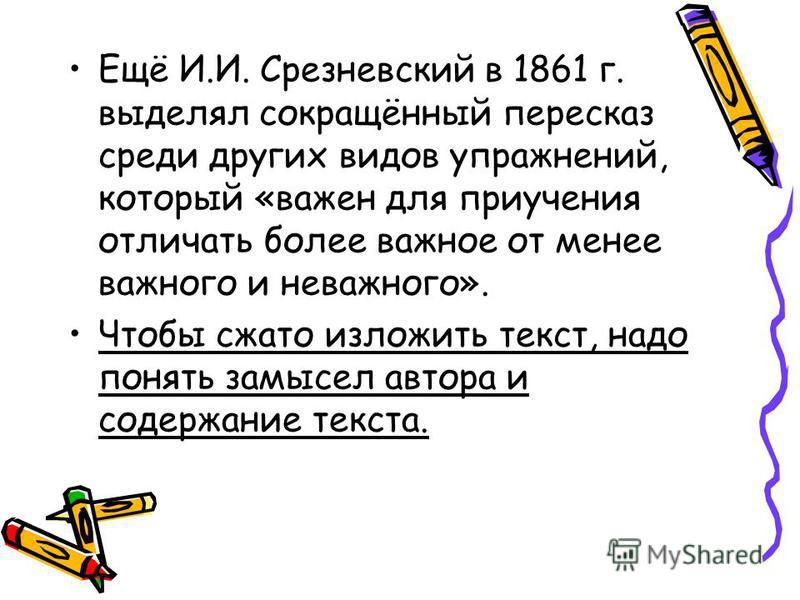 Ещё И.И. Срезневский в 1861 г. выделял сокращённый пересказ среди других видов упражнений, который «важен для приучения отличать более важное от менее важного и неважного». Чтобы сжато изложить текст, надо понять замысел автора и содержание текста.