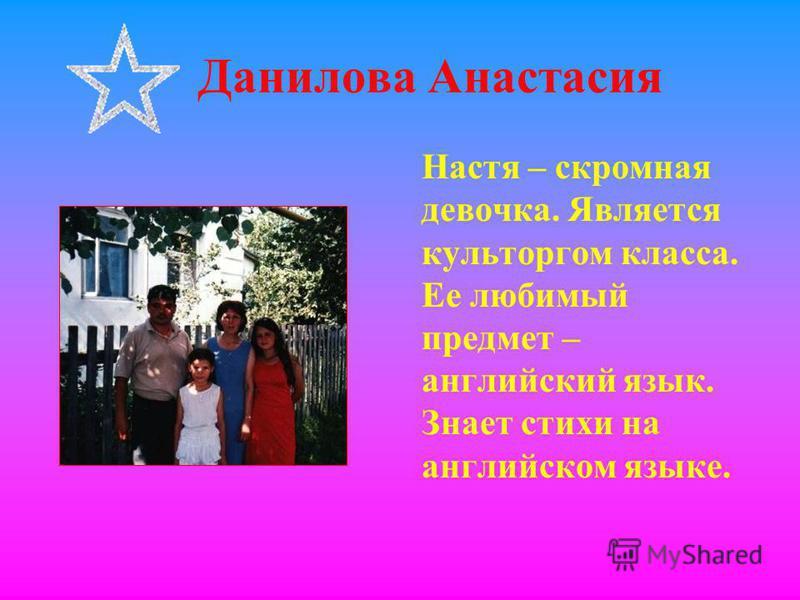 Данилова Анастасия Настя – скромная девочка. Является культоргом класса. Ее любимый предмет – английский язык. Знает стихи на английском языке.