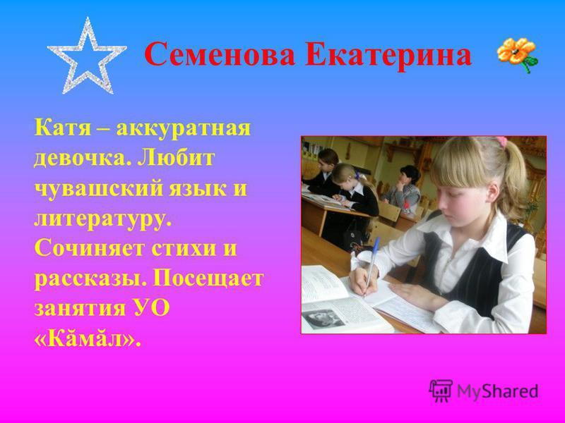 Семенова Екатерина Катя – аккуратная девочка. Любит чувашский язык и литературу. Сочиняет стихи и рассказы. Посещает занятия УО «Кăмăл».