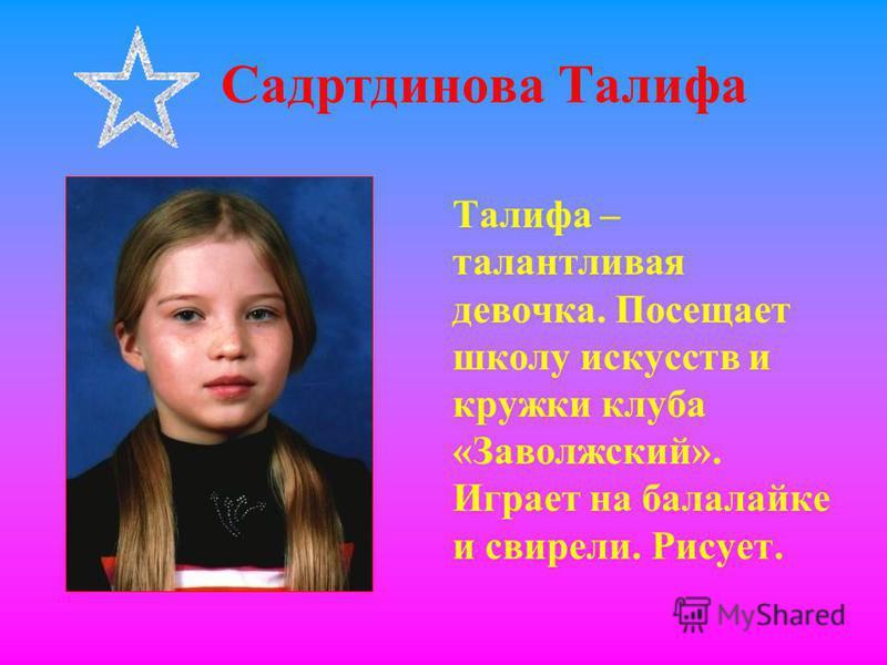 Садртдинова Талифа Талифа – талантливая девочка. Посещает школу искусств и кружки клуба «Заволжский». Играет на балалайке и свирели. Рисует.