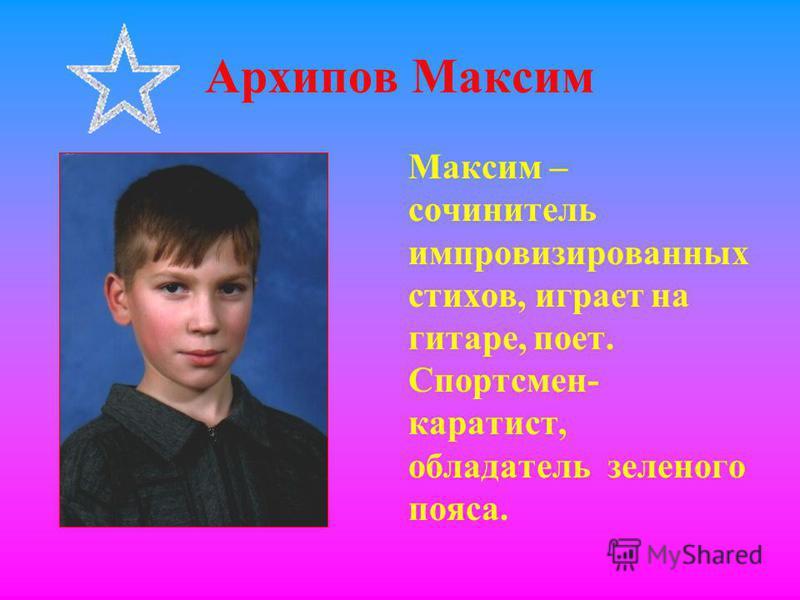 Архипов Максим Максим – сочинитель импровизированных стихов, играет на гитаре, поет. Спортсмен- каратист, обладатель зеленого пояса.