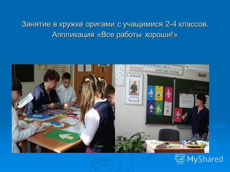 Занятие в кружке оригами с учащимися 2-4 классов. Аппликация «Все работы хороши!»