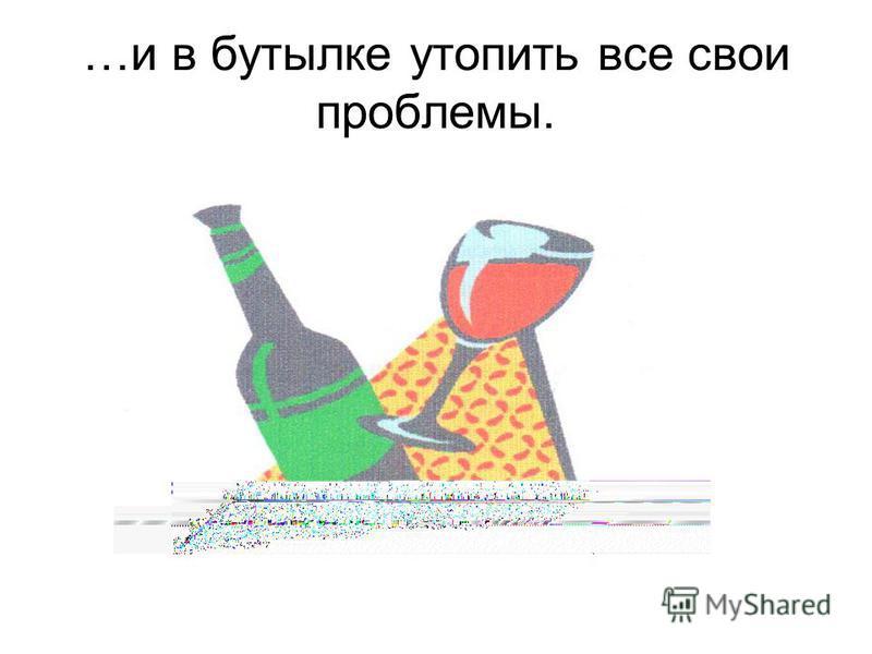 …и в бутылке утопить все свои проблемы.