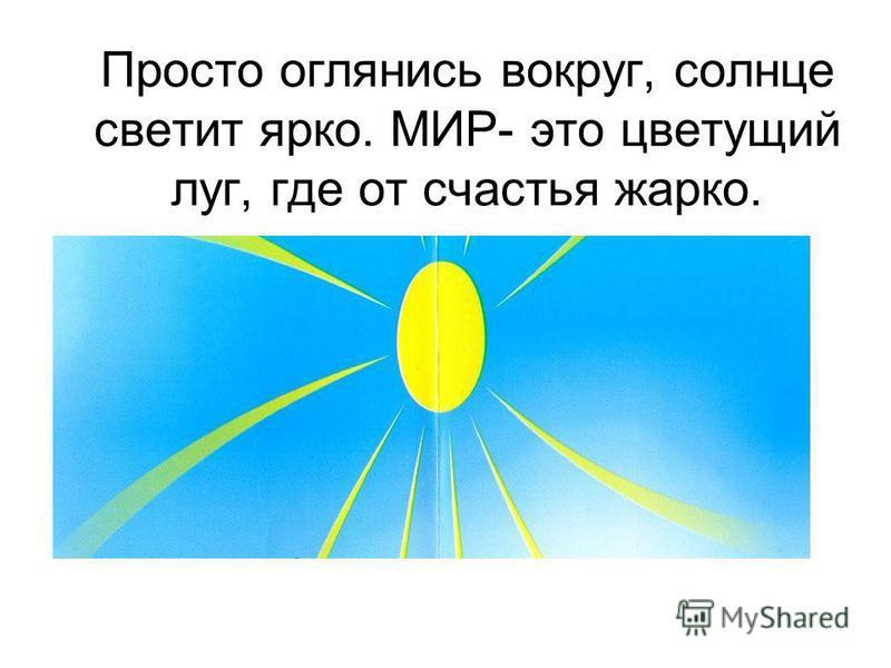 Просто оглянись вокруг, солнце светит ярко. МИР- это цветущий луг, где от счастья жарко.,