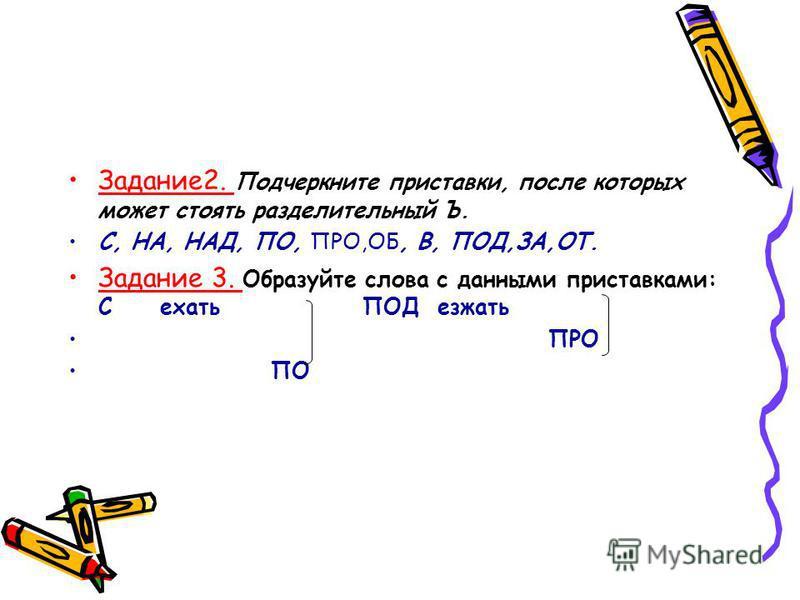 Задание 2. Подчеркните приставки, после которых может стоять разделительный Ъ. С, НА, НАД, ПО, ПРО,ОБ, В, ПОД,ЗА,ОТ. Задание 3. Образуйте слова с данными приставками: С ехать ПОД езжать ПРО ПО