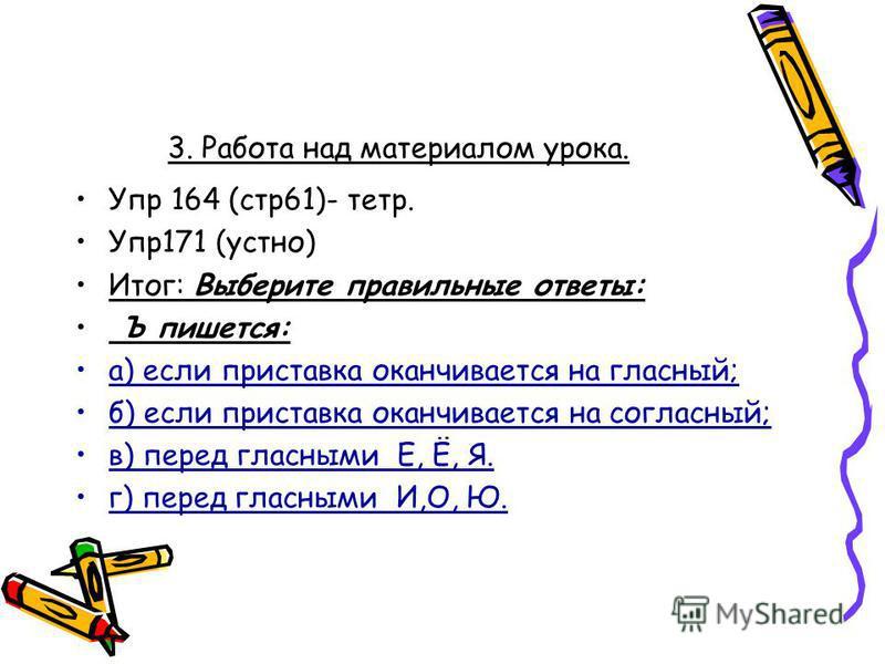 3. Работа над материалом урока. Упр 164 (стр 61)- тетр. Упр 171 (устно) Итог: Выберите правильные ответы: Ъ пишется: а) если приставка оканчивается на гласный; б) если приставка оканчивается на согласный; в) перед гласными Е, Ё, Я. г) перед гласными