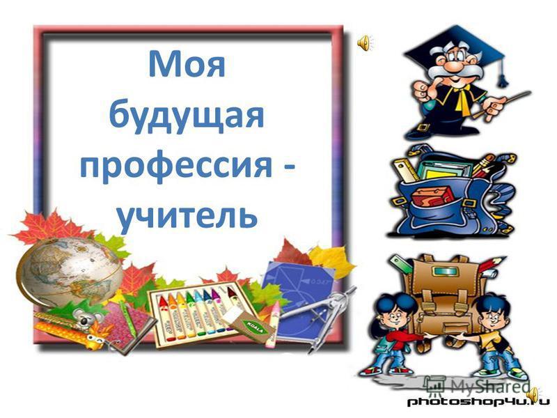 Моя будущая профессия - учитель