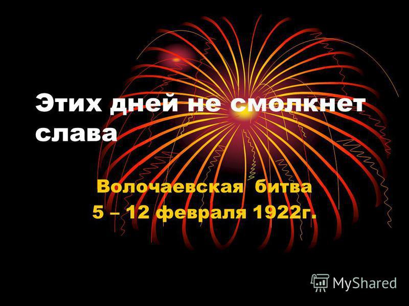 Этих дней не смолкнет слава Волочаевская битва 5 – 12 февраля 1922 г.