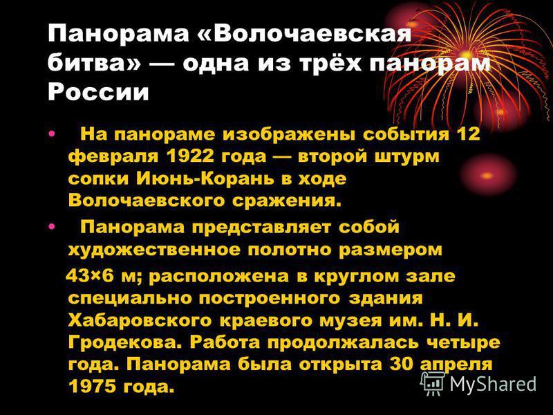 Панорама «Волочаевская битва» одна из трёх панорам России На панораме изображены события 12 февраля 1922 года второй штурм сопки Июнь-Корань в ходе Волочаевского сражения. Панорама представляет собой художественное полотно размером 43×6 м; расположен