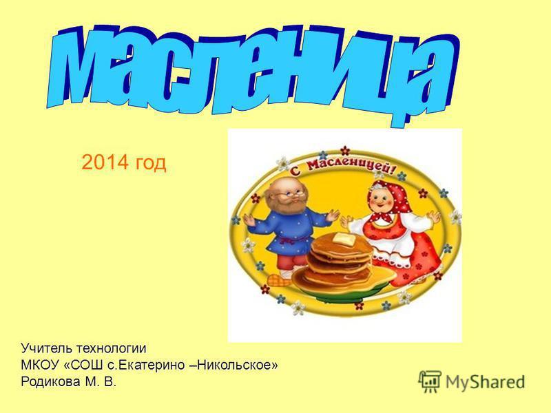 2014 год Учитель технологии МКОУ «СОШ с.Екатерино –Никольское» Родикова М. В.