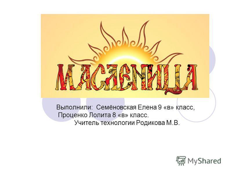 Выполнили: Семёновская Елена 9 «в» класс, Проценко Лолита 8 «в» класс. Учитель технологии Родикова М.В.
