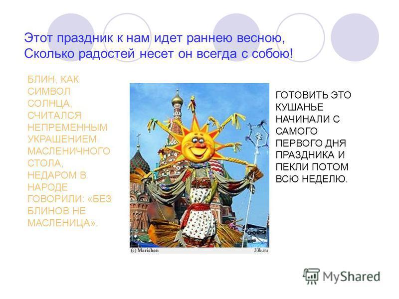 Этот праздник к нам идет раннею весною, Сколько радостей несет он всегда с собою! БЛИН, КАК СИМВОЛ СОЛНЦА, СЧИТАЛСЯ НЕПРЕМЕННЫМ УКРАШЕНИЕМ МАСЛЕНИЧНОГО СТОЛА, НЕДАРОМ В НАРОДЕ ГОВОРИЛИ: «БЕЗ БЛИНОВ НЕ МАСЛЕНИЦА». ГОТОВИТЬ ЭТО КУШАНЬЕ НАЧИНАЛИ С САМОГ