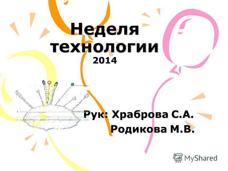 Неделя технологии 2014 Рук: Храброва С.А. Родикова М.В. Родикова М.В.