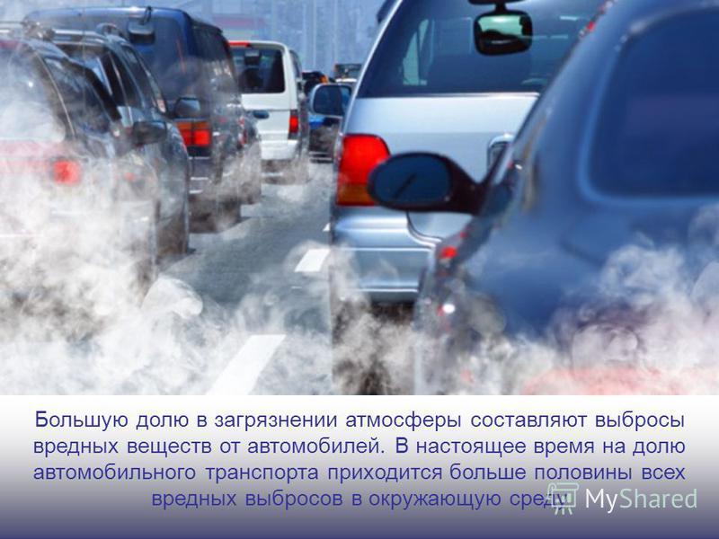 Большую долю в загрязнении атмосферы составляют выбросы вредных веществ от автомобилей. В настоящее время на долю автомобильного транспорта приходится больше половины всех вредных выбросов в окружающую среду