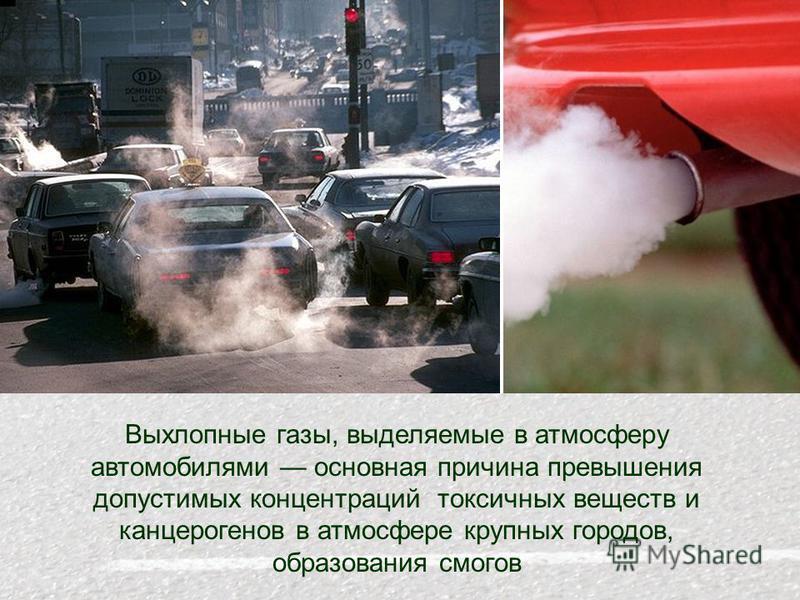 Выхлопные газы, выделяемые в атмосферу автомобилями основная причина превышения допустимых концентраций токсичных веществ и канцерогенов в атмосфере крупных городов, образования смогов