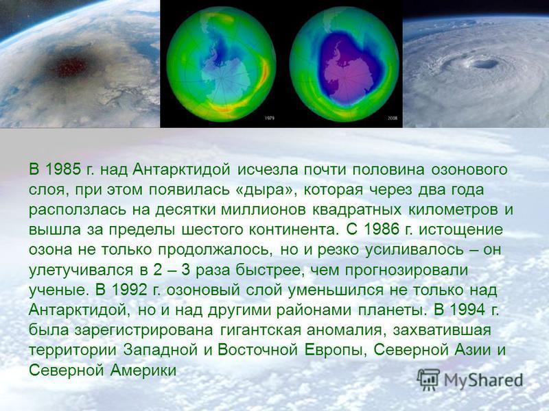 В 1985 г. над Антарктидой исчезла почти половина озонового слоя, при этом появилась «дыра», которая через два года расползлась на десятки миллионов квадратных километров и вышла за пределы шестого континента. С 1986 г. истощение озона не только продо