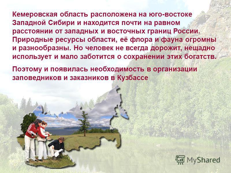 Кемеровская ообласть расположена на юго-востоке Западной Сибири и находится почти на равном расстоянии от западных и восточных границ России. Природные ресурсы области, её флора и фауна огромны и разнообразны. Но человек не всегда дорожит, нещадно ис