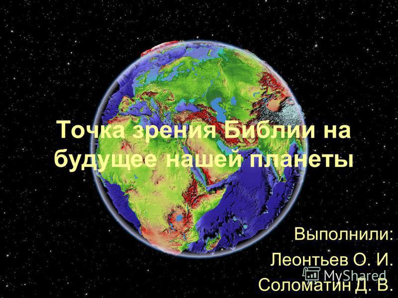 Точка зрения Библии на будущее нашей планеты Выполнили: Леонтьев О. И. Соломатин Д. В.