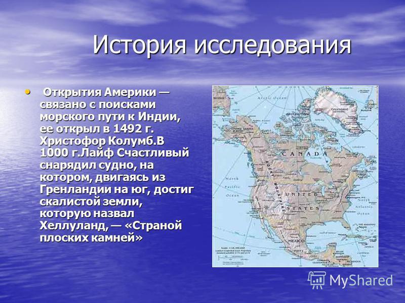 История исследования История исследования Открытия Америки связано с поисками морского пути к Индии, ее открыл в 1492 г. Христофор Колумб.В 1000 г.Лайф Счастливый снарядил судно, на котором, двигаясь из Гренландии на юг, достиг скалистой земли, котор