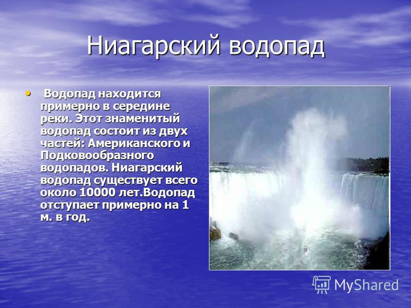 Ниагарский водопад Водопад находится примерно в середине реки. Этот знаменитый водопад состоит из двух частей: Американского и Подковообразного водопадов. Ниагарский водопад существует всего около 10000 лет.Водопад отступает примерно на 1 м. в год. В