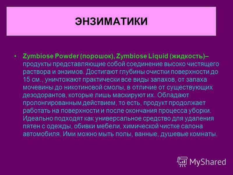 ЭНЗИМАТИКИ Zymbiose Powder (порошок), Zymbiose Liquid (жидкость)– продукты представляющие собой соединение высоко чистящего раствора и энзимов. Достигают глубины очистки поверхности до 15 см., уничтожают практически все виды запахов, от запаха мочеви