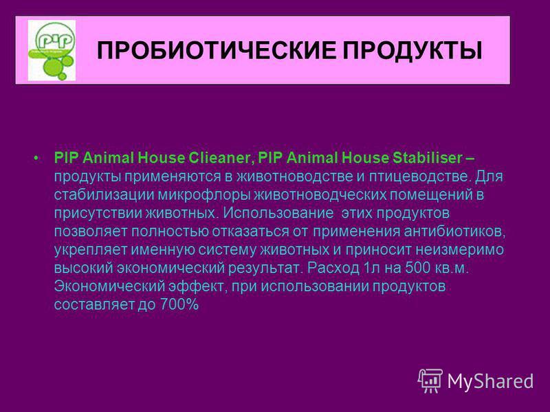 ПРОБИОТИЧЕСКИЕ ПРОДУКТЫ PIP Animal House Clieaner, PIP Animal House Stabiliser – продукты применяются в животноводстве и птицеводстве. Для стабилизации микрофлоры животноводческих помещений в присутствии животных. Использование этих продуктов позволя