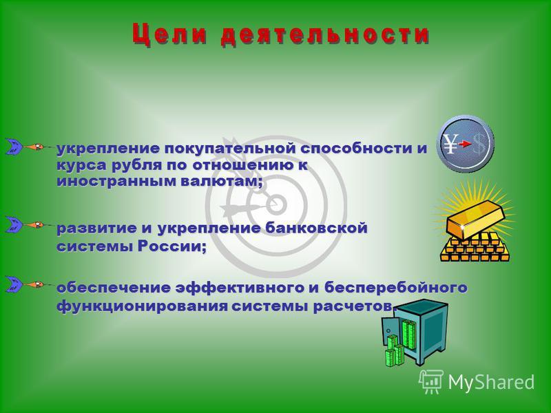 укрепление покупательной способности и курса рубля по отношению к иностранным валютам; обеспечение эффективного и бесперебойного функционирования системы расчетов. развитие и укрепление банковской системы России;