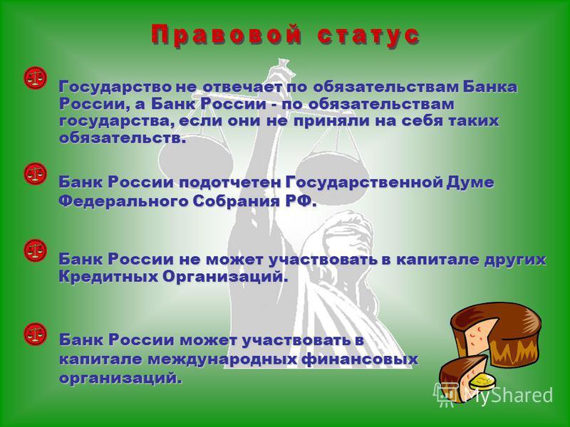 Государство не отвечает по обязательствам Банка России, а Банк России - по обязательствам государства, если они не приняли на себя таких обязательств. Банк России не может участвовать в капитале других Кредитных Организаций. Банк России подотчетен Го