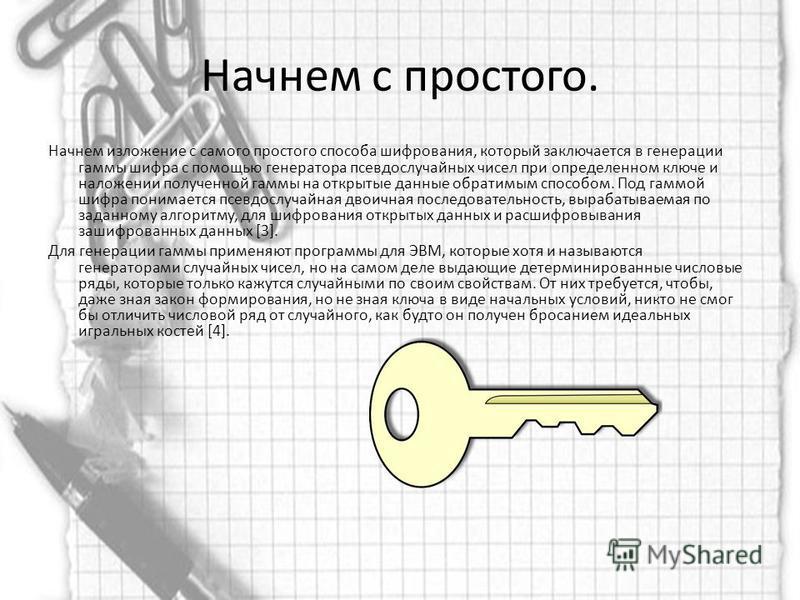 Начнем с простого. Начнем изложение с самого простого способа шифрования, который заключается в генерации гаммы шифра с помощью генератора псевдослучайных чисел при определенном ключе и наложении полученной гаммы на открытые данные обратимым способом