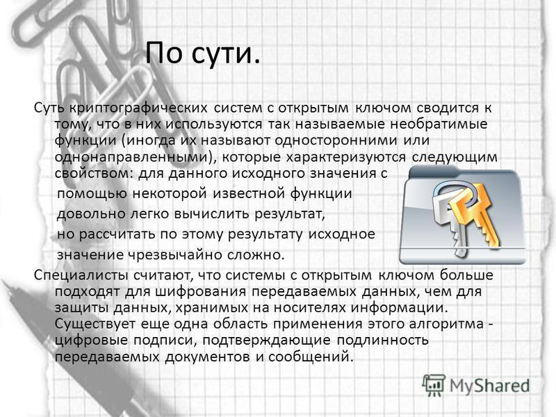 По сути. Суть криптографическимх систем с открытым ключом сводится к тому, что в них используются так называемые необратимые функции (иногда их называют односторонними или однонаправленными), которые характеризуются следующим свойством: для данного и