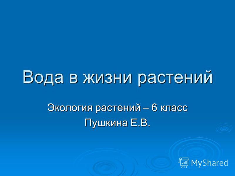 Вода в жизни растений Экология растений – 6 класс Пушкина Е.В.