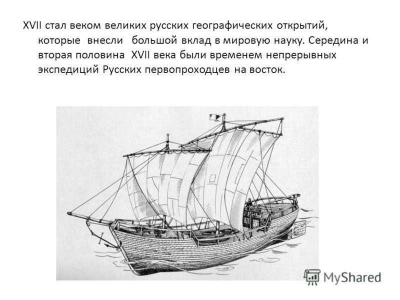 XVII стал веком великих русских географических открытий, которые внесли большой вклад в мировую науку. Середина и вторая половина XVII века были временем непрерывных экспедиций Русских первопроходцев на восток.