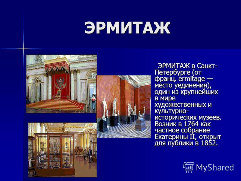 ЭРМИТАЖ ЭРМИТАЖ в Санкт- Петербурге (от франц. ermitage место уединения), один из крупнейших в мире художественных и культурно- исторических музеев. Возник в 1764 как частное собрание Екатерины II, открыт для публики в 1852. ЭРМИТАЖ в Санкт- Петербур