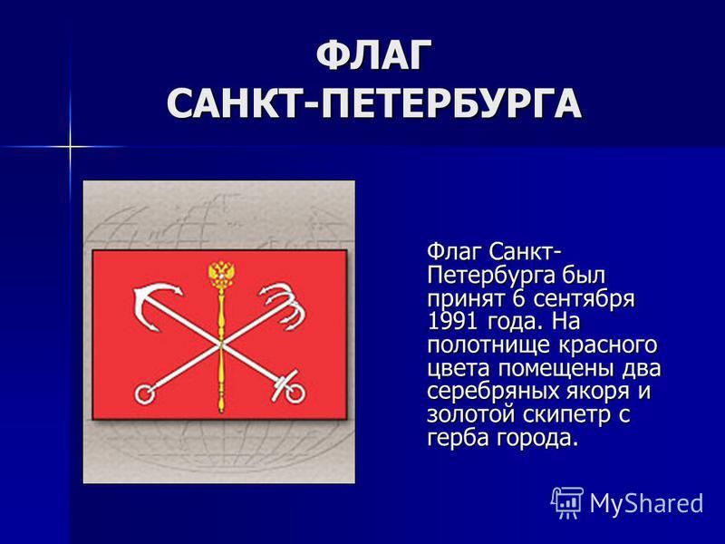 ФЛАГ САНКТ-ПЕТЕРБУРГА Флаг Санкт- Петербурга был принят 6 сентября 1991 года. На полотнище красного цвета помещены два серебряных якоря и золотой скипетр с герба города.