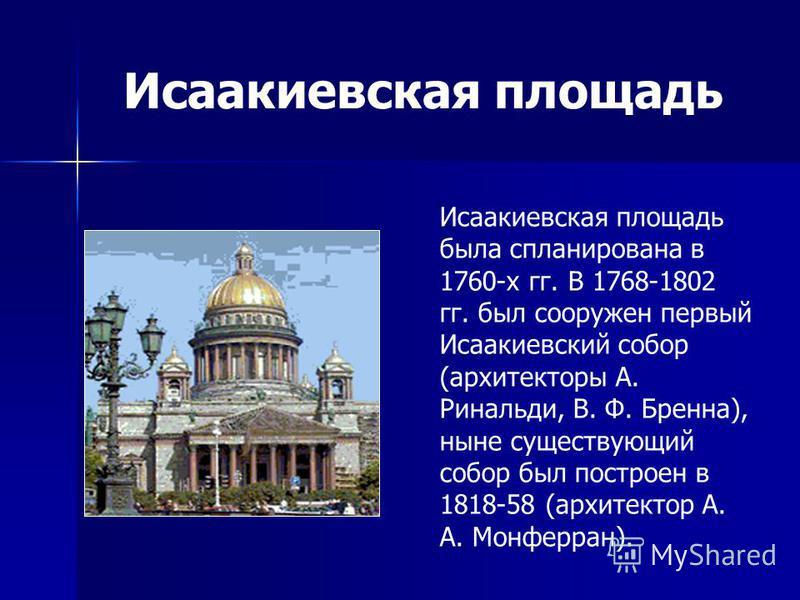 Исаакиевская площадь Исаакиевская площадь была спланирована в 1760-х гг. В 1768-1802 гг. был сооружен первый Исаакиевский собор (архитекторы А. Ринальди, В. Ф. Бренна), ныне существующий собор был построен в 1818-58 (архитектор А. А. Монферран).