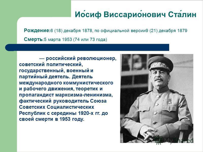 Рождение :6 (18) декабря 1878, по официальной версии 9 (21) декабря 1879 Смерть :5 марта 1953 (74 или 73 года) российский революционер, советский политический, государственный, военный и партийный деятель. Деятель международного коммунистичешского и