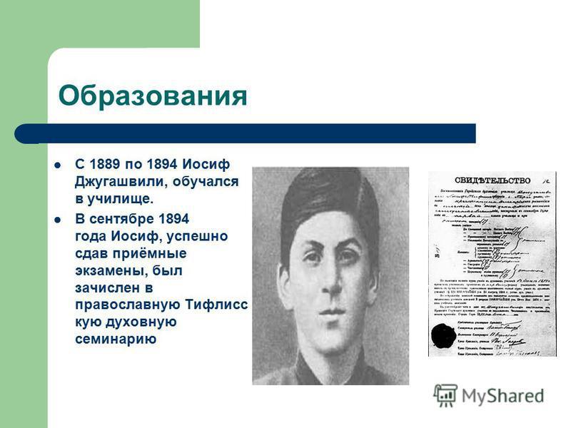 Образования С 1889 по 1894 Иосиф Джугашвили, обучался в училище. В сентябре 1894 года Иосиф, успешно сдав приёмные экзамены, был зачислен в православную Тифлисс кую духовную семинарию