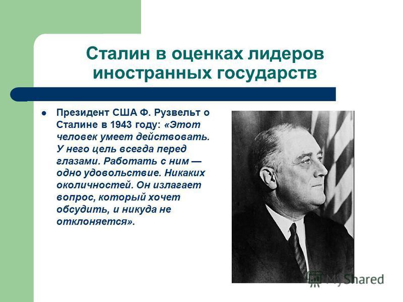 Сталин в оценках лидеров иностранных государств Президент США Ф. Рузвельт о Сталине в 1943 году: «Этот человек умеет действовать. У него цель всегда перед глазами. Работать с ним одно удовольствие. Никаких околичностей. Он излагает вопрос, который хо