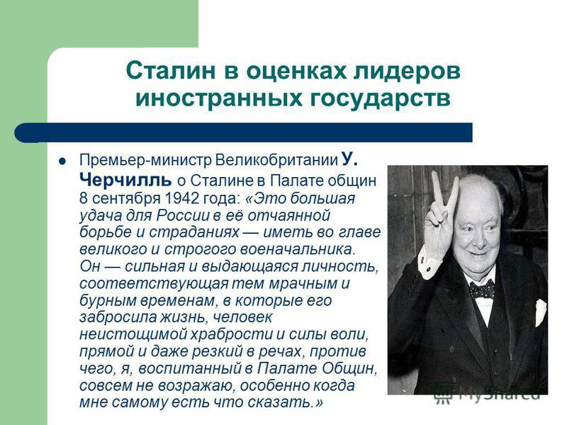 Сталин в оценках лидеров иностранных государств Премьер-министр Великобритании У. Черчилль о Сталине в Палате общин 8 сентября 1942 года: «Это большая удача для России в её отчаянной борьбе и страданиях иметь во главе великого и строгого военачальник
