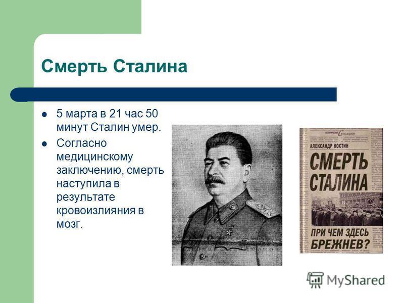 Смерть Сталина 5 марта в 21 час 50 минут Сталин умер. Согласно медицинскому заключению, смерть наступила в результате кровоизлияния в мозг.