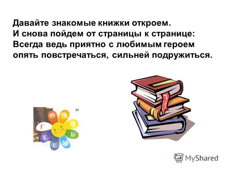 Давайте знакомые книжки откроем. И снова пойдем от страницы к странице: Всегда ведь приятно с любимым героем опять повстречаться, сильней подружиться.