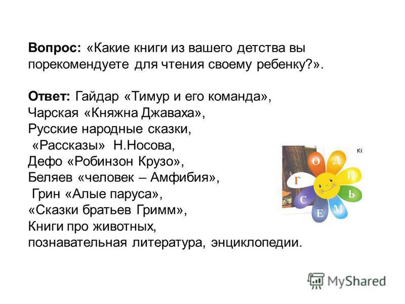 Вопрос: «Какие книги из вашего детства вы порекомендуете для чтения своему ребенку?». Ответ: Гайдар «Тимур и его команда», Чарская «Княжна Джаваха», Русские народные сказки, «Рассказы» Н.Носова, Дефо «Робинзон Крузо», Беляев «человек – Амфибия», Грин